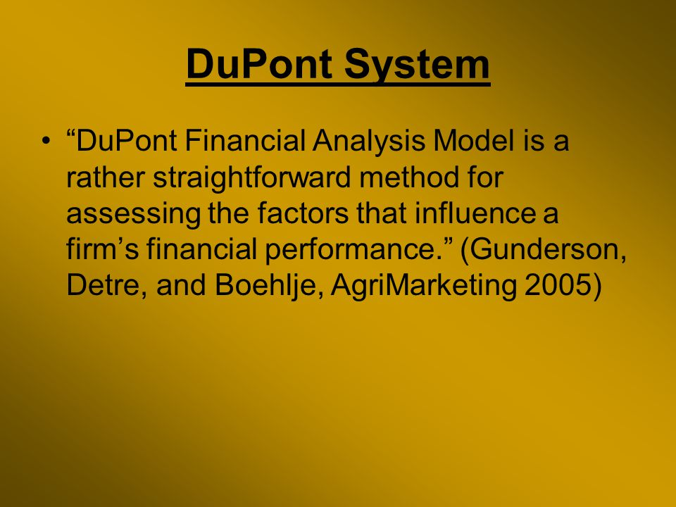 DuPont System DuPont Financial Analysis Model is a rather straightforward method for assessing the factors that influence a firm's financial performance. (Gunderson, Detre, and Boehlje, AgriMarketing 2005)