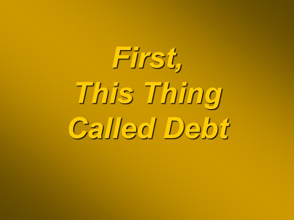 First, This Thing Called Debt