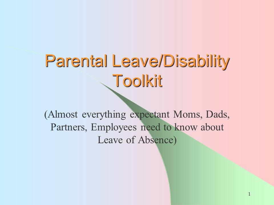 1 Parental Leave/Disability Toolkit (Almost everything expectant Moms, Dads, Partners, Employees need to know about Leave of Absence)