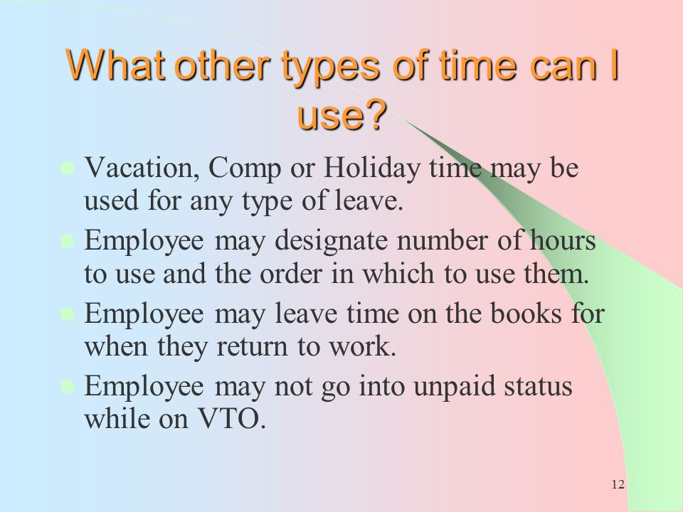 12 What other types of time can I use? Vacation, Comp or Holiday time may be used for any type of leave. Employee may designate number of hours to use