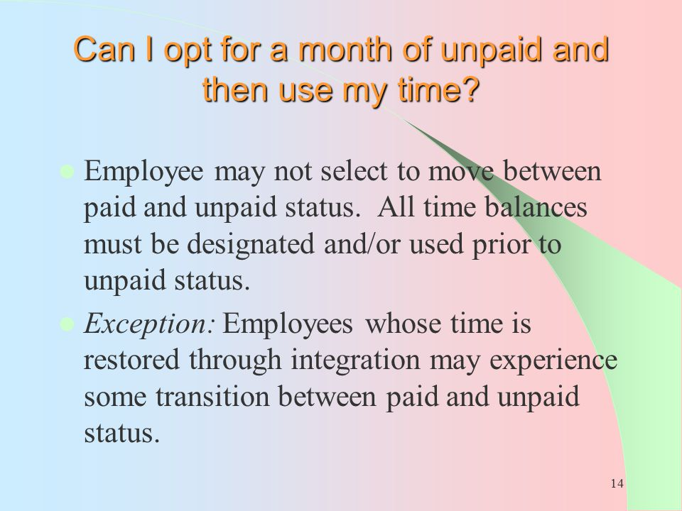 14 Can I opt for a month of unpaid and then use my time? Employee may not select to move between paid and unpaid status. All time balances must be des