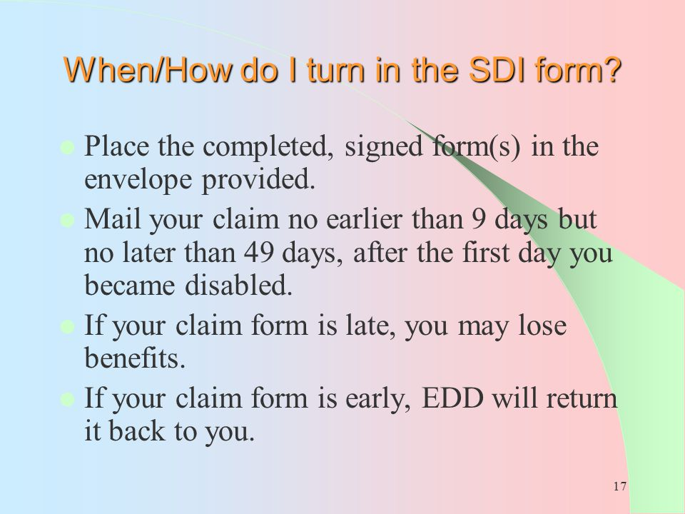 17 When/How do I turn in the SDI form? Place the completed, signed form(s) in the envelope provided. Mail your claim no earlier than 9 days but no lat