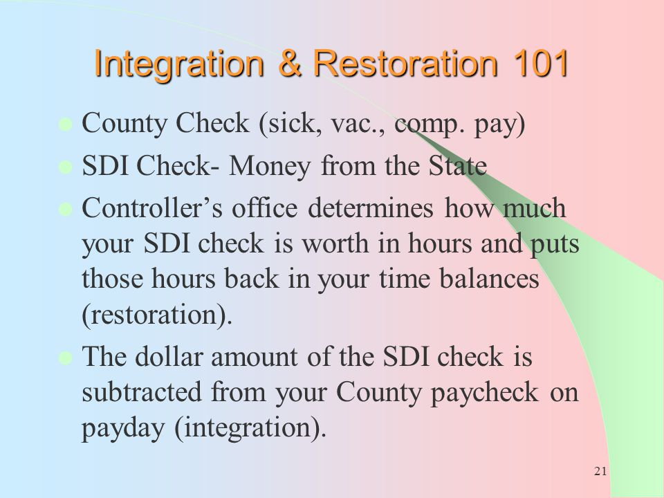 21 Integration & Restoration 101 County Check (sick, vac., comp. pay) SDI Check- Money from the State Controller's office determines how much your SDI