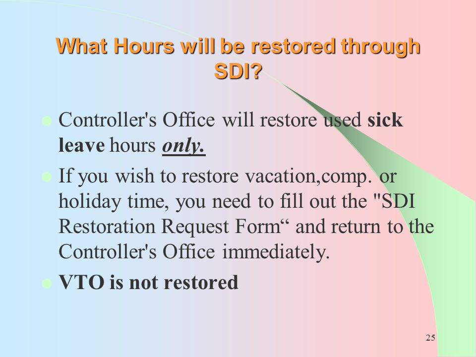 25 What Hours will be restored through SDI? Controller's Office will restore used sick leave hours only. If you wish to restore vacation,comp. or holi