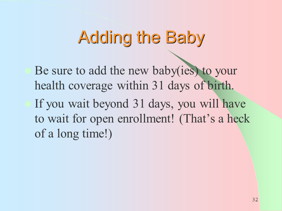 32 Adding the Baby Be sure to add the new baby(ies) to your health coverage within 31 days of birth. If you wait beyond 31 days, you will have to wait