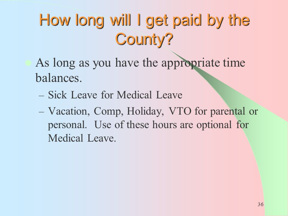 36 How long will I get paid by the County? As long as you have the appropriate time balances. – Sick Leave for Medical Leave – Vacation, Comp, Holiday