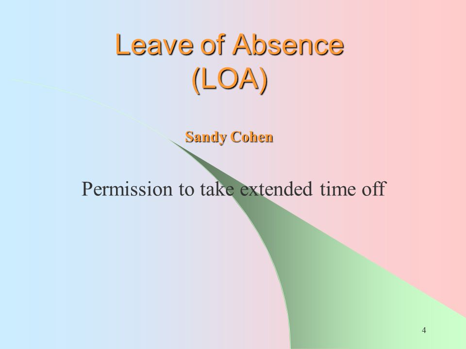 4 Leave of Absence (LOA) Permission to take extended time off Sandy Cohen