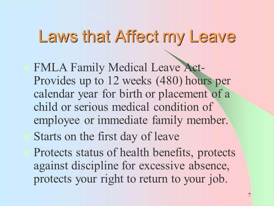 7 Laws that Affect my Leave FMLA Family Medical Leave Act- Provides up to 12 weeks (480) hours per calendar year for birth or placement of a child or