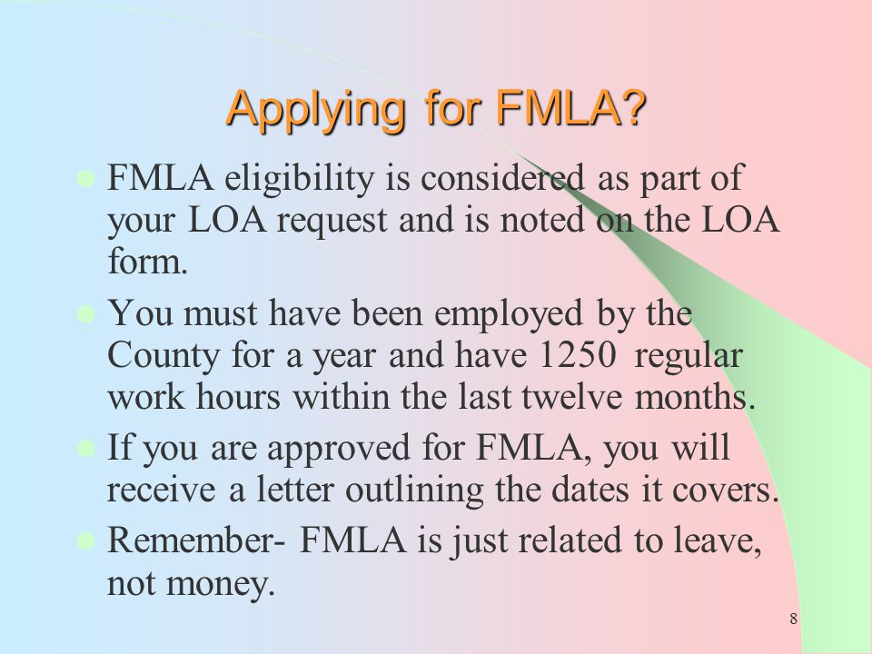 8 Applying for FMLA? FMLA eligibility is considered as part of your LOA request and is noted on the LOA form. You must have been employed by the Count