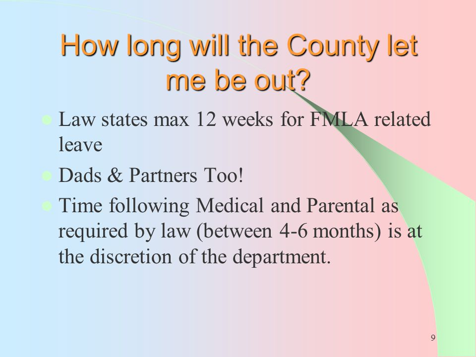 9 How long will the County let me be out? Law states max 12 weeks for FMLA related leave Dads & Partners Too! Time following Medical and Parental as r