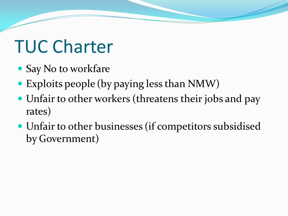 TUC Charter Say No to workfare Exploits people (by paying less than NMW) Unfair to other workers (threatens their jobs and pay rates) Unfair to other businesses (if competitors subsidised by Government)