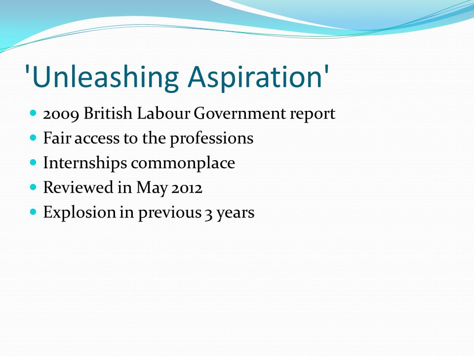 Unleashing Aspiration 2009 British Labour Government report Fair access to the professions Internships commonplace Reviewed in May 2012 Explosion in previous 3 years
