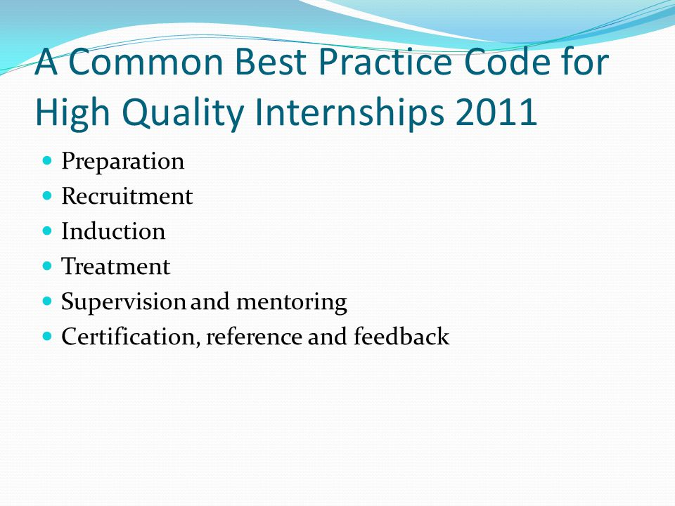 A Common Best Practice Code for High Quality Internships 2011 Preparation Recruitment Induction Treatment Supervision and mentoring Certification, reference and feedback