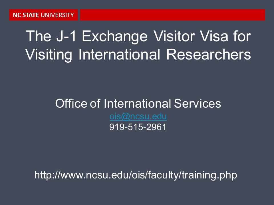 NC STATE UNIVERSITY The J-1 Exchange Visitor Visa for Visiting International Researchers Office of International Services ois@ncsu.edu 919-515-2961 http://www.ncsu.edu/ois/faculty/training.php