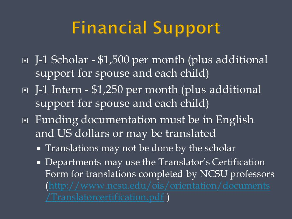  J-1 Scholar - $1,500 per month (plus additional support for spouse and each child)  J-1 Intern - $1,250 per month (plus additional support for spouse and each child)  Funding documentation must be in English and US dollars or may be translated  Translations may not be done by the scholar  Departments may use the Translator's Certification Form for translations completed by NCSU professors (http://www.ncsu.edu/ois/orientation/documents /Translatorcertification.pdf )http://www.ncsu.edu/ois/orientation/documents /Translatorcertification.pdf