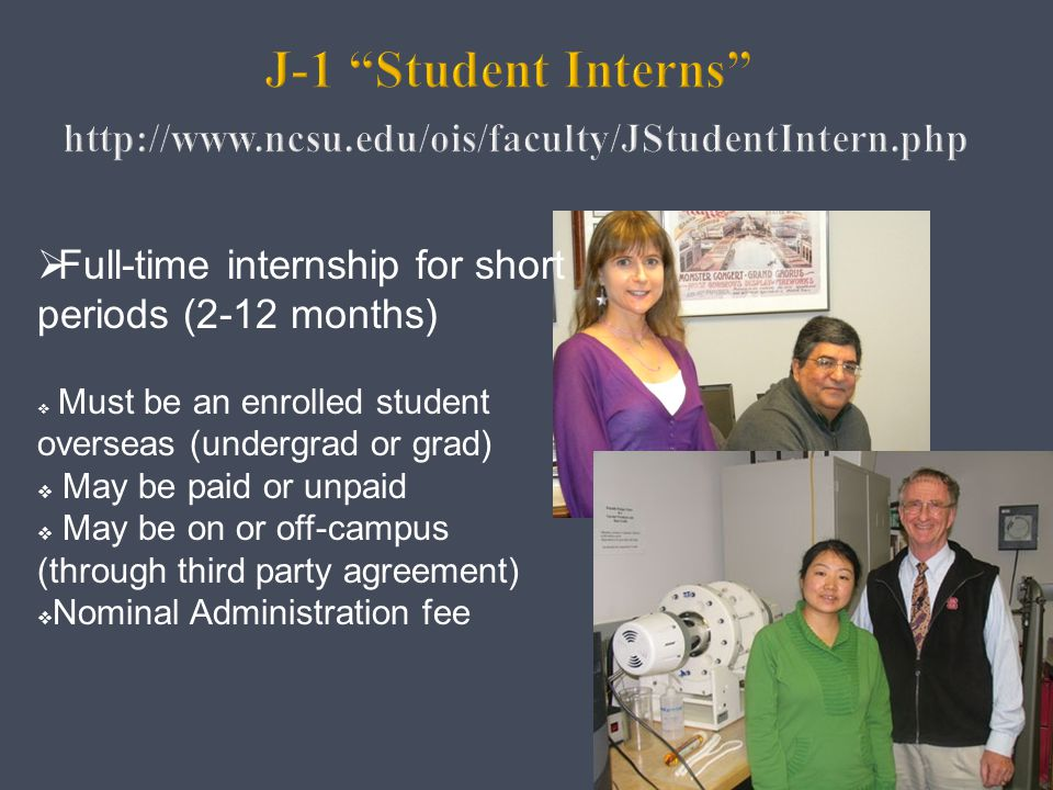 NC STATE UNIVERSITY J-1 Student Intern Category (continued) May begin and end anytime (not semester based)  No credit – no tuition charges  May live on campus (if space available)  Access to certain student services (fee-based)  Liability insurance included  Can use School attestation for English proficiency Global Training Initiative (GTI): http://www.ncsu.edu/gti