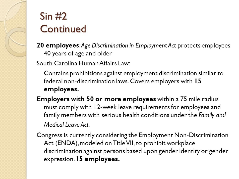 Sin #2 Continued 20 employees: Age Discrimination in Employment Act protects employees 40 years of age and older South Carolina Human Affairs Law: Contains prohibitions against employment discrimination similar to federal non-discrimination laws.