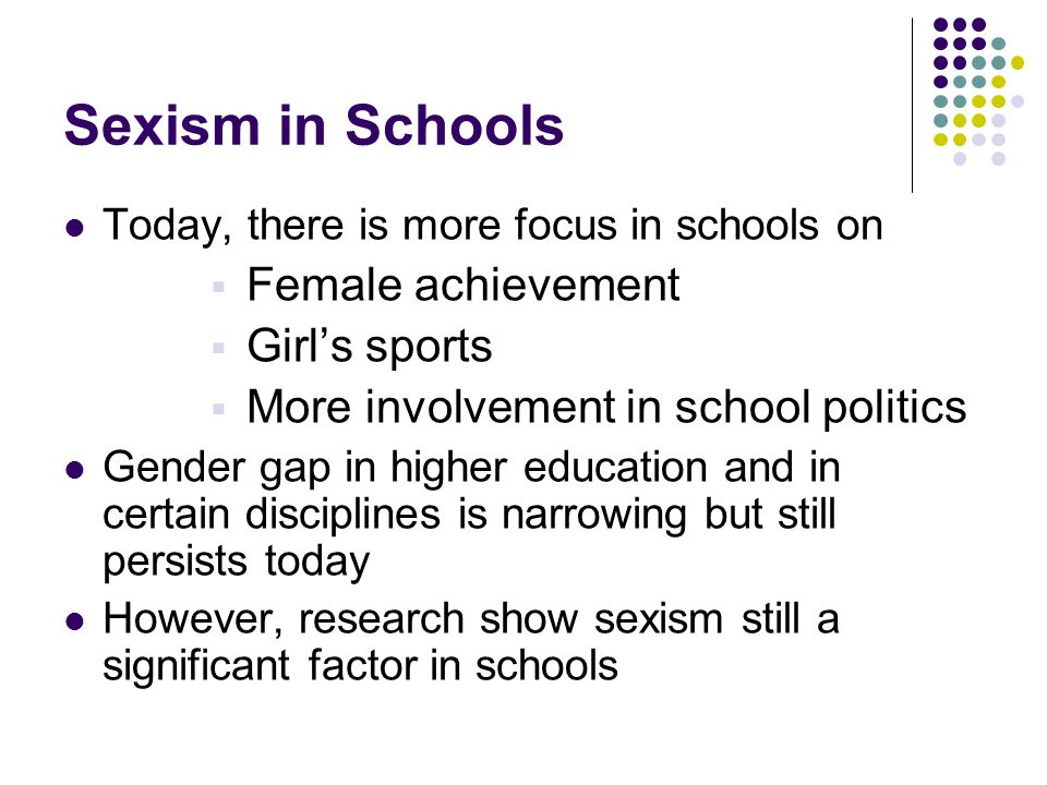 Sexism in Schools Today, there is more focus in schools on  Female achievement  Girl's sports  More involvement in school politics Gender gap in higher education and in certain disciplines is narrowing but still persists today However, research show sexism still a significant factor in schools