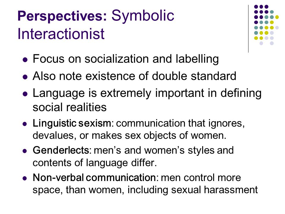 Perspectives: Symbolic Interactionist Focus on socialization and labelling Also note existence of double standard Language is extremely important in defining social realities Linguistic sexism: communication that ignores, devalues, or makes sex objects of women.