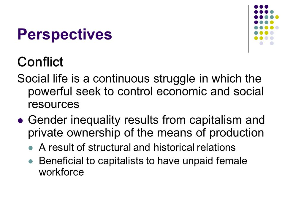 Perspectives Conflict Social life is a continuous struggle in which the powerful seek to control economic and social resources Gender inequality results from capitalism and private ownership of the means of production A result of structural and historical relations Beneficial to capitalists to have unpaid female workforce