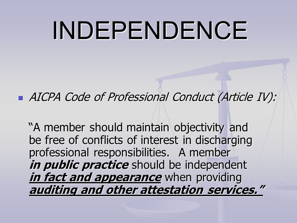 """INDEPENDENCE AICPA Code of Professional Conduct (Article IV): AICPA Code of Professional Conduct (Article IV): """"A member should maintain objectivity a"""