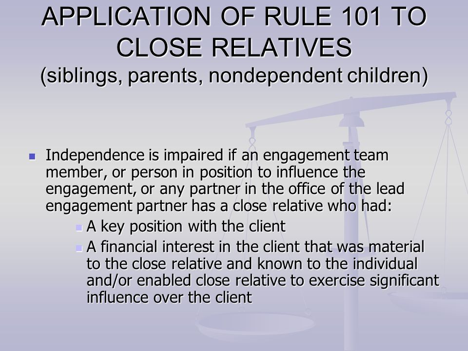 APPLICATION OF RULE 101 TO CLOSE RELATIVES (siblings, parents, nondependent children) Independence is impaired if an engagement team member, or person