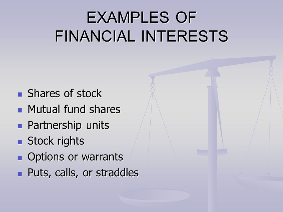 EXAMPLES OF FINANCIAL INTERESTS Shares of stock Shares of stock Mutual fund shares Mutual fund shares Partnership units Partnership units Stock rights