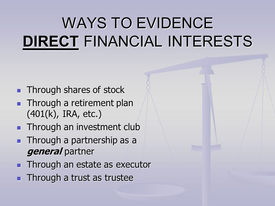 WAYS TO EVIDENCE DIRECT FINANCIAL INTERESTS Through shares of stock Through shares of stock Through a retirement plan (401(k), IRA, etc.) Through a re