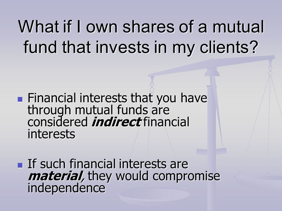 What if I own shares of a mutual fund that invests in my clients? Financial interests that you have through mutual funds are considered indirect finan