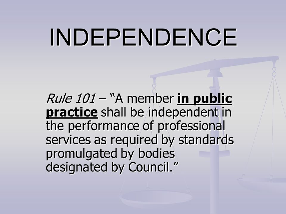 INDEPENDENCE Independence applies to: Independence applies to: The firm as a whole The firm as a whole The individuals who make up the firm The individuals who make up the firm It is possible for the firm to be independent even when certain individuals within the firm are not independent It is possible for the firm to be independent even when certain individuals within the firm are not independent
