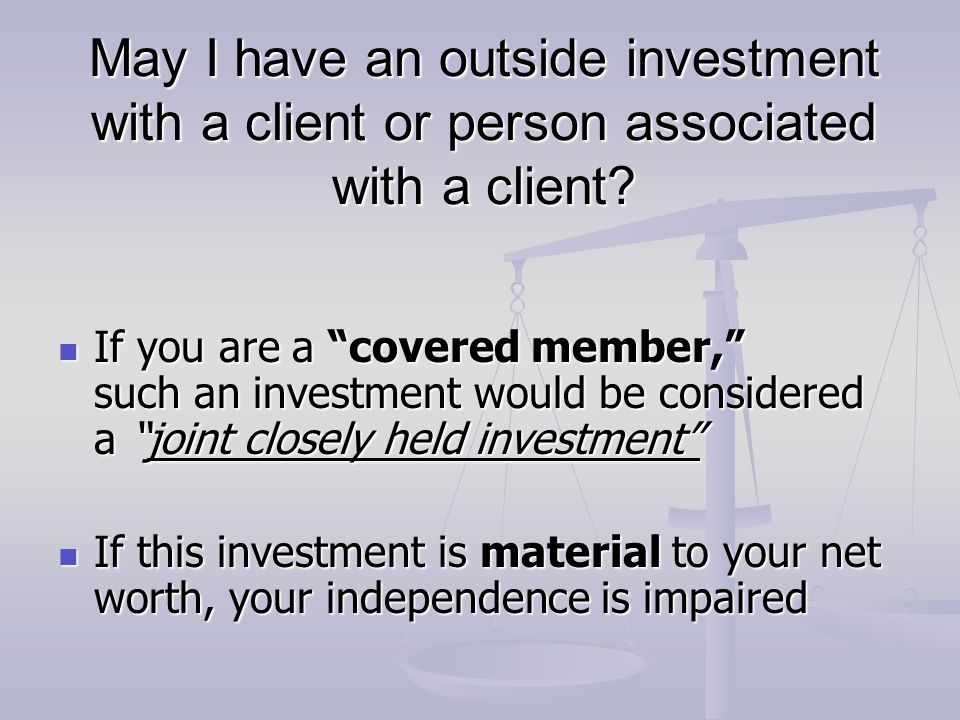 """May I have an outside investment with a client or person associated with a client? If you are a """"covered member,"""" such an investment would be consider"""