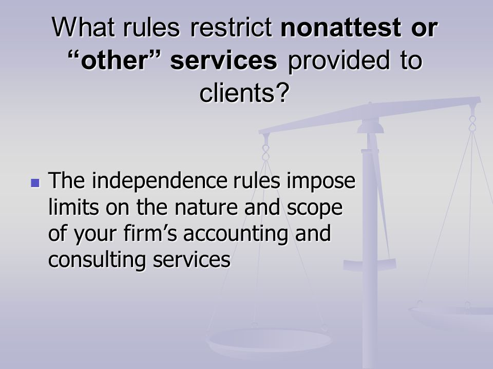 """What rules restrict nonattest or """"other"""" services provided to clients? The independence rules impose limits on the nature and scope of your firm's acc"""