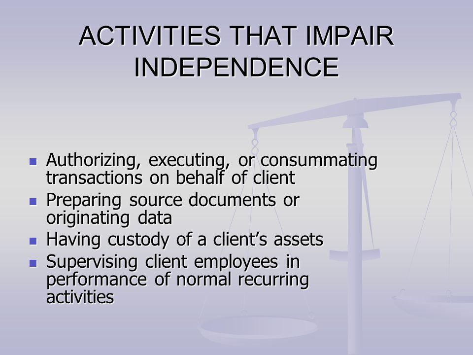 ACTIVITIES THAT IMPAIR INDEPENDENCE Authorizing, executing, or consummating transactions on behalf of client Authorizing, executing, or consummating t