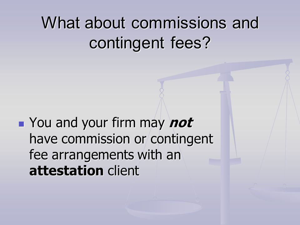 What about commissions and contingent fees? You and your firm may not have commission or contingent fee arrangements with an attestation client You an