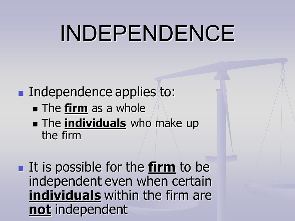 INDEPENDENCE Independence applies to: Independence applies to: The firm as a whole The firm as a whole The individuals who make up the firm The indivi