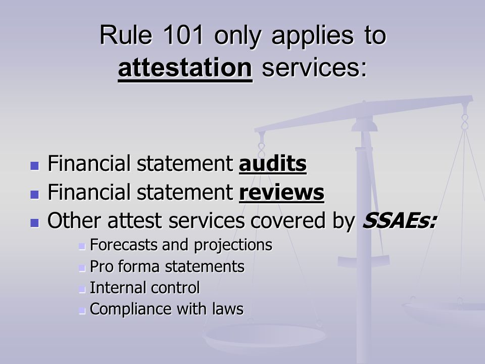 INDEPENDENCE Independence is not required to perform non-attest services: Independence is not required to perform non-attest services: Tax preparation or advice Tax preparation or advice Consulting Consulting Independence is not required when performing a compilation, but lack of independence must be acknowledged in the report.