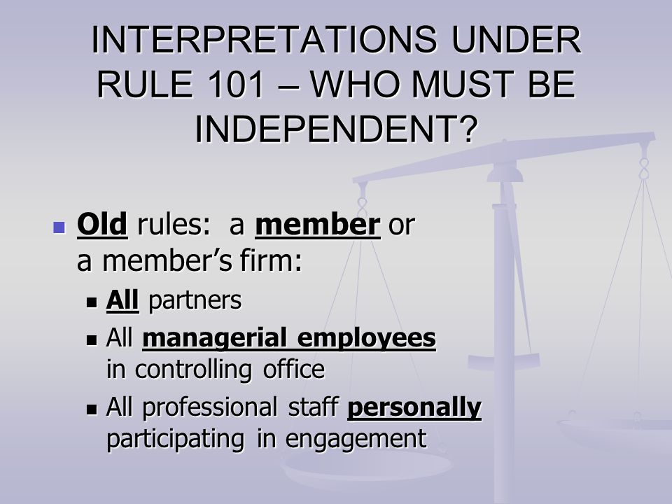 NEW RULES – COVERED MEMBERS Individuals on engagement team Individuals on engagement team Individuals in position to influence engagement team Individuals in position to influence engagement team Partner or manager who provides 10 or more hours of non-attest services to client Partner or manager who provides 10 or more hours of non-attest services to client Partner in office of the lead engagement partner Partner in office of the lead engagement partner The firm, including firm's employee benefit plans The firm, including firm's employee benefit plans An entity controlled by individuals or entities above An entity controlled by individuals or entities above