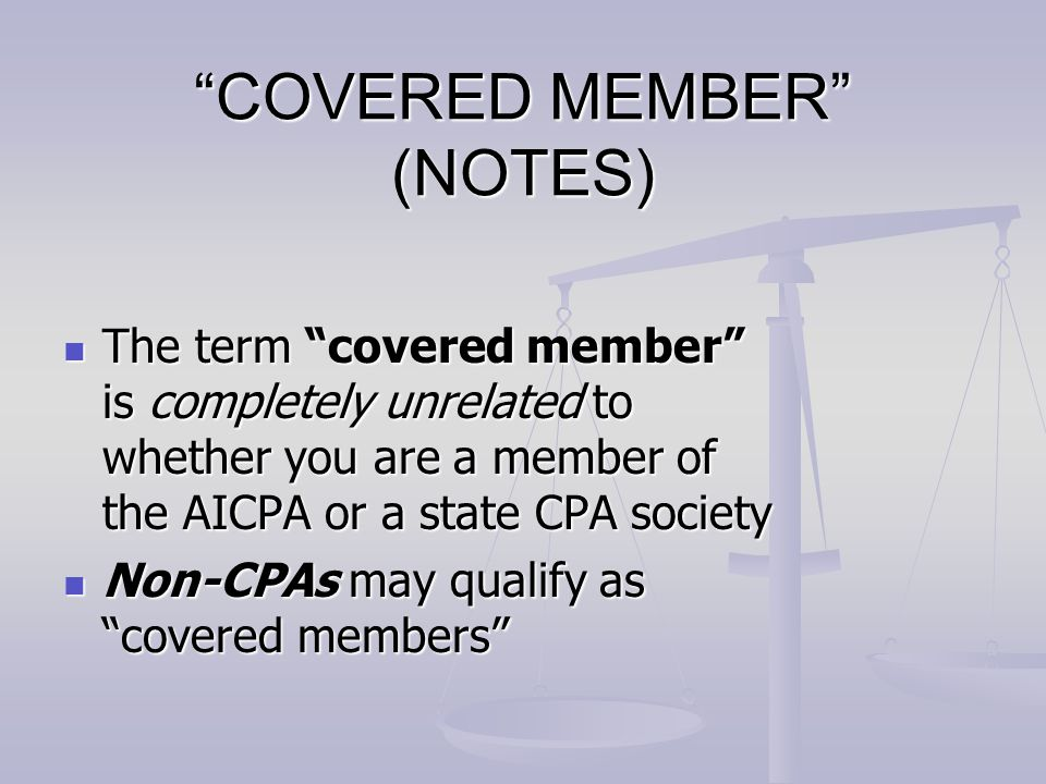"""""""COVERED MEMBER"""" (NOTES) The term """"covered member"""" is completely unrelated to whether you are a member of the AICPA or a state CPA society The term """"c"""