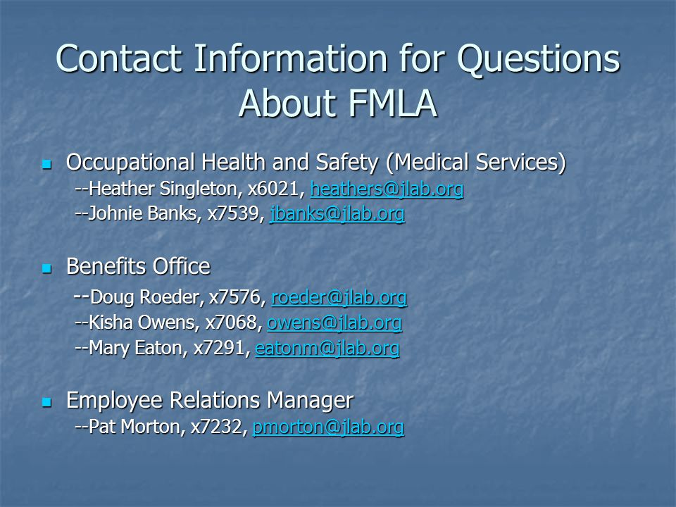 Contact Information for Questions About FMLA Occupational Health and Safety (Medical Services) Occupational Health and Safety (Medical Services) --Heather Singleton, x6021, heathers@jlab.org heathers@jlab.org --Johnie Banks, x7539, jbanks@jlab.org jbanks@jlab.org Benefits Office Benefits Office -- Doug Roeder, x7576, roeder@jlab.org -- Doug Roeder, x7576, roeder@jlab.orgroeder@jlab.org --Kisha Owens, x7068, owens@jlab.org owens@jlab.org --Mary Eaton, x7291, eatonm@jlab.org eatonm@jlab.org Employee Relations Manager Employee Relations Manager --Pat Morton, x7232, pmorton@jlab.org pmorton@jlab.org