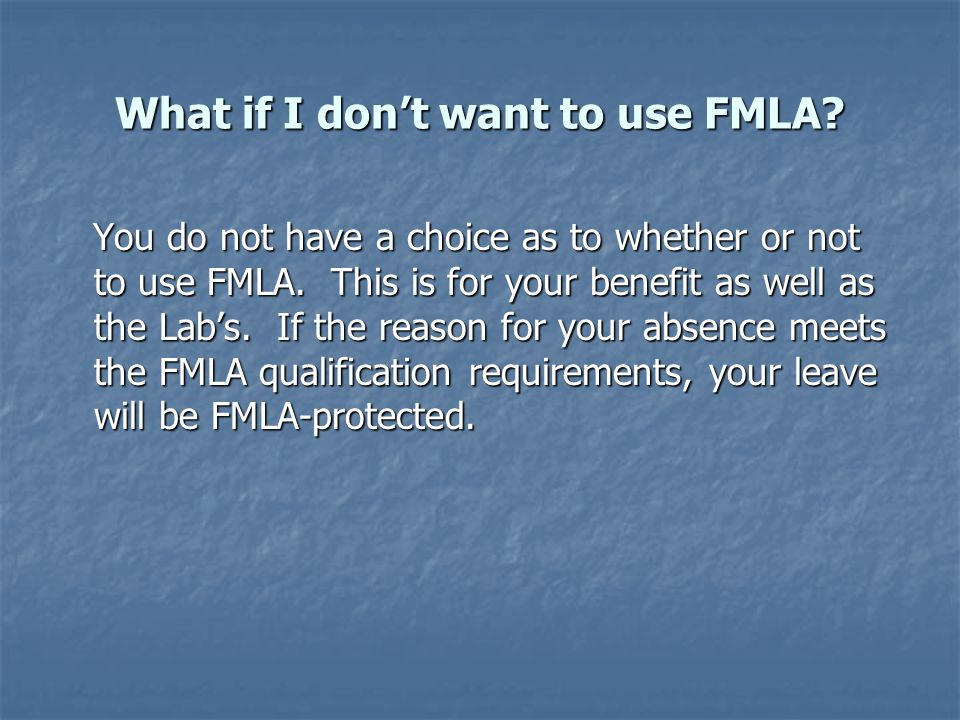 What if I don't want to use FMLA. You do not have a choice as to whether or not to use FMLA.