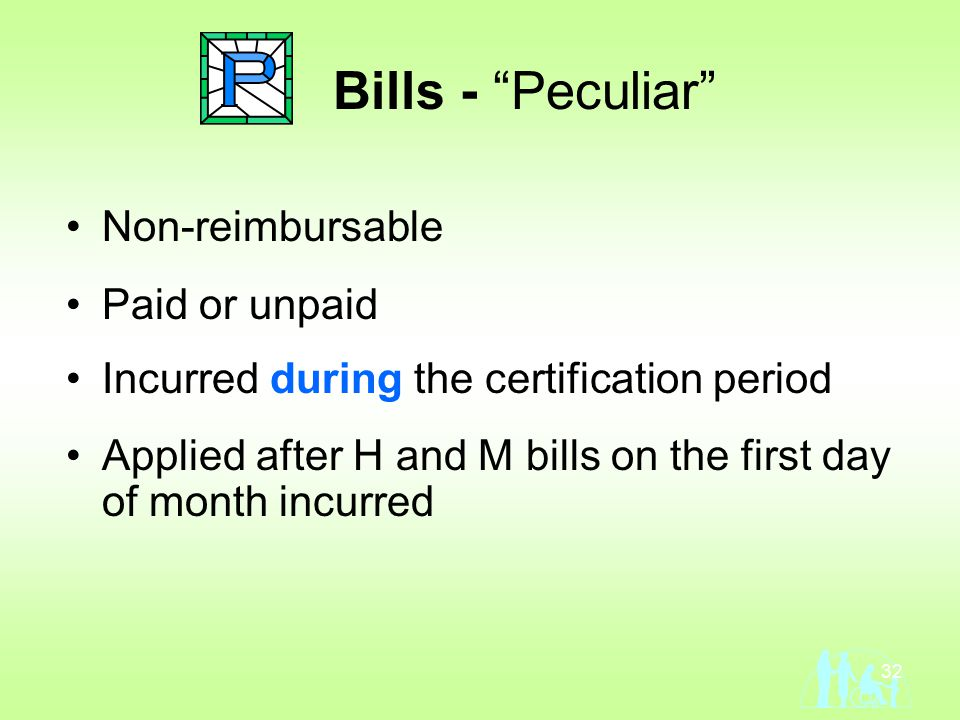 32 Bills - Peculiar Non-reimbursable Paid or unpaid Incurred during the certification period Applied after H and M bills on the first day of month incurred