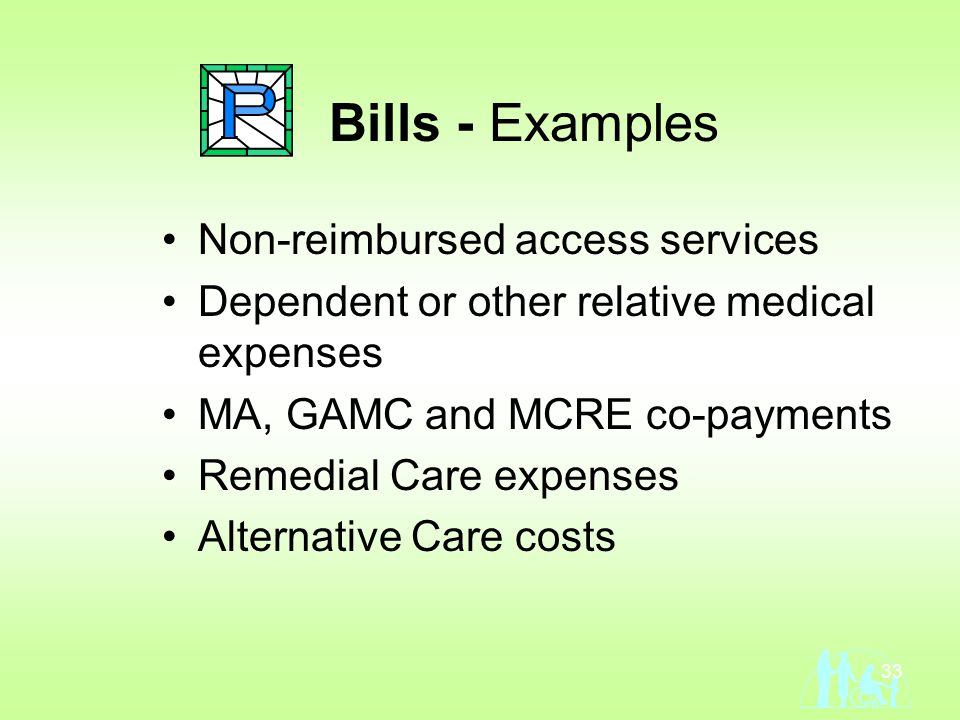 33 Bills - Examples Non-reimbursed access services Dependent or other relative medical expenses MA, GAMC and MCRE co-payments Remedial Care expenses Alternative Care costs