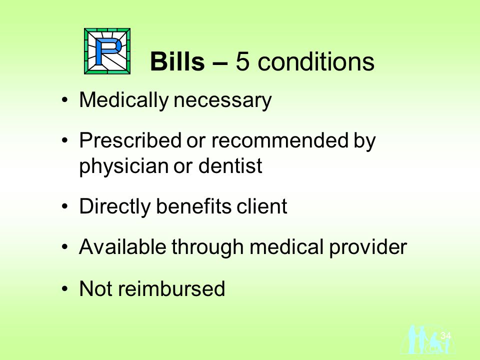 34 Bills – 5 conditions Medically necessary Prescribed or recommended by physician or dentist Directly benefits client Available through medical provider Not reimbursed