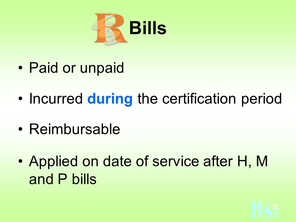 35 Bills Paid or unpaid Incurred during the certification period Reimbursable Applied on date of service after H, M and P bills