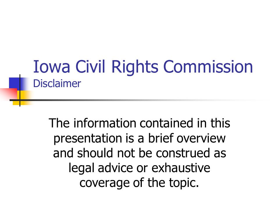 Iowa Civil Rights Commission Disclaimer The information contained in this presentation is a brief overview and should not be construed as legal advice or exhaustive coverage of the topic.