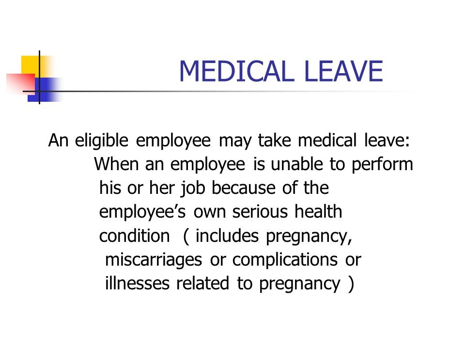 MEDICAL LEAVE An eligible employee may take medical leave: When an employee is unable to perform his or her job because of the employee's own serious health condition ( includes pregnancy, miscarriages or complications or illnesses related to pregnancy )