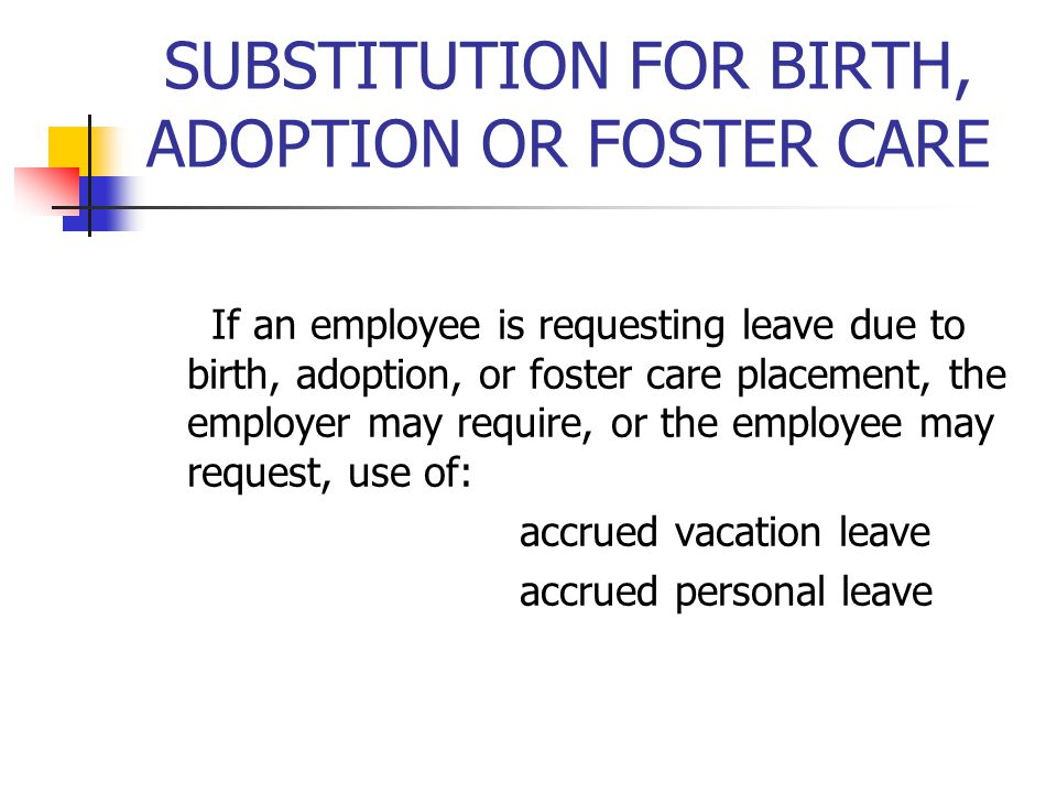 SUBSTITUTION FOR BIRTH, ADOPTION OR FOSTER CARE If an employee is requesting leave due to birth, adoption, or foster care placement, the employer may require, or the employee may request, use of: accrued vacation leave accrued personal leave