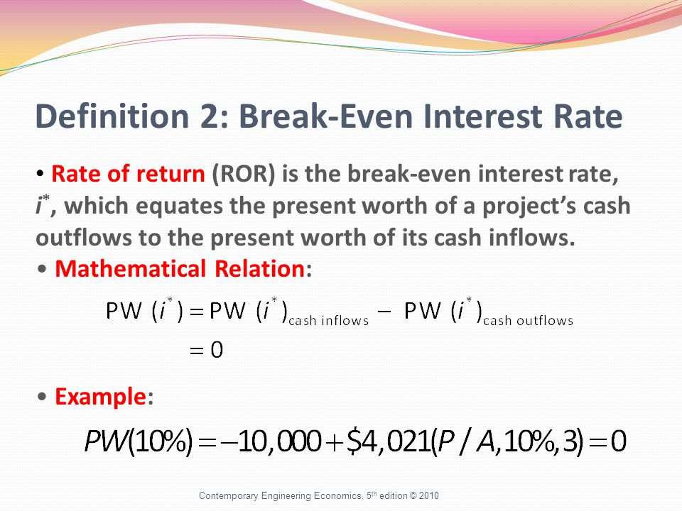 Definition 2: Break-Even Interest Rate Contemporary Engineering Economics, 5 th edition © 2010 Rate of return (ROR) is the break-even interest rate, i