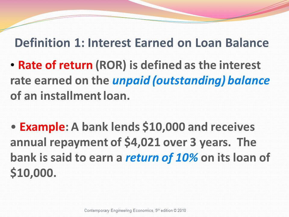 Definition 1: Interest Earned on Loan Balance Contemporary Engineering Economics, 5 th edition © 2010 Rate of return (ROR) is defined as the interest