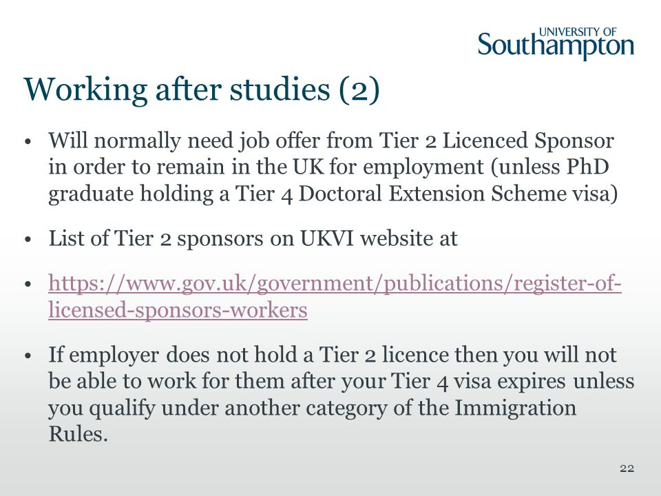 Working after studies (2) Will normally need job offer from Tier 2 Licenced Sponsor in order to remain in the UK for employment (unless PhD graduate holding a Tier 4 Doctoral Extension Scheme visa) List of Tier 2 sponsors on UKVI website at https://www.gov.uk/government/publications/register-of- licensed-sponsors-workershttps://www.gov.uk/government/publications/register-of- licensed-sponsors-workers If employer does not hold a Tier 2 licence then you will not be able to work for them after your Tier 4 visa expires unless you qualify under another category of the Immigration Rules.